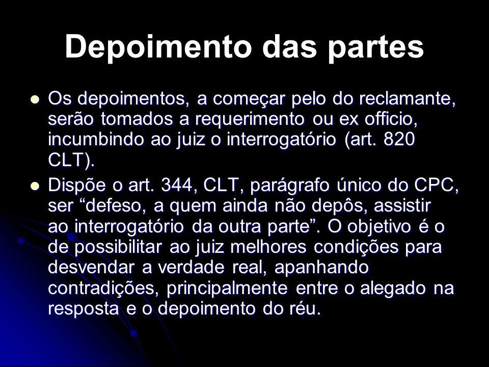 Depoimento das partes Os depoimentos, a começar pelo do reclamante, serão tomados a requerimento ou ex officio, incumbindo ao juiz o interrogatório (art.