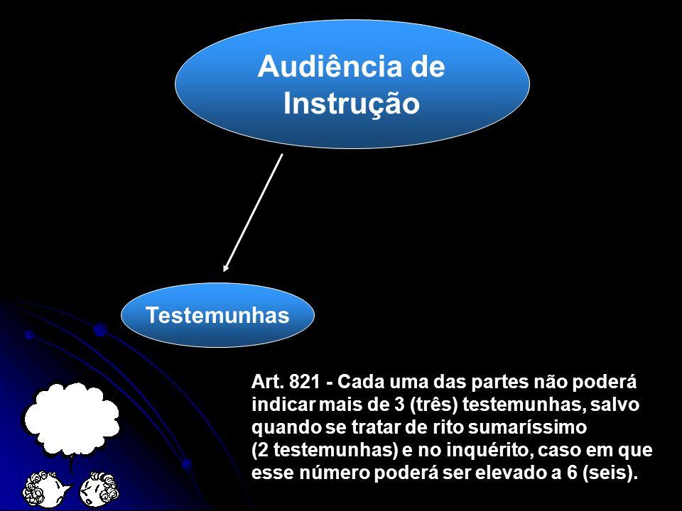 Audiência de Instrução Testemunhas Art. 821 - Cada uma das partes não poderá indicar mais de 3 (três) testemunhas, salvo quando se tratar de rito suma