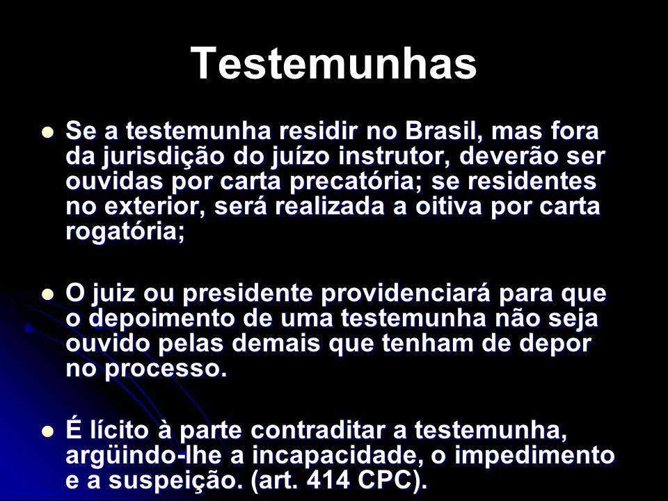Testemunhas Se a testemunha residir no Brasil, mas fora da jurisdição do juízo instrutor, deverão ser ouvidas por carta precatória; se residentes no exterior, será realizada a oitiva por carta rogatória; Se a testemunha residir no Brasil, mas fora da jurisdição do juízo instrutor, deverão ser ouvidas por carta precatória; se residentes no exterior, será realizada a oitiva por carta rogatória; O juiz ou presidente providenciará para que o depoimento de uma testemunha não seja ouvido pelas demais que tenham de depor no processo.
