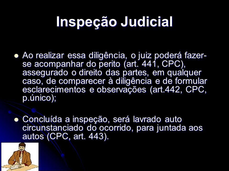 Inspeção Judicial Ao realizar essa diligência, o juiz poderá fazer- se acompanhar do perito (art. 441, CPC), assegurado o direito das partes, em qualq