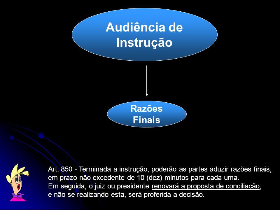 Audiência de Instrução Art. 850 - Terminada a instrução, poderão as partes aduzir razões finais, em prazo não excedente de 10 (dez) minutos para cada