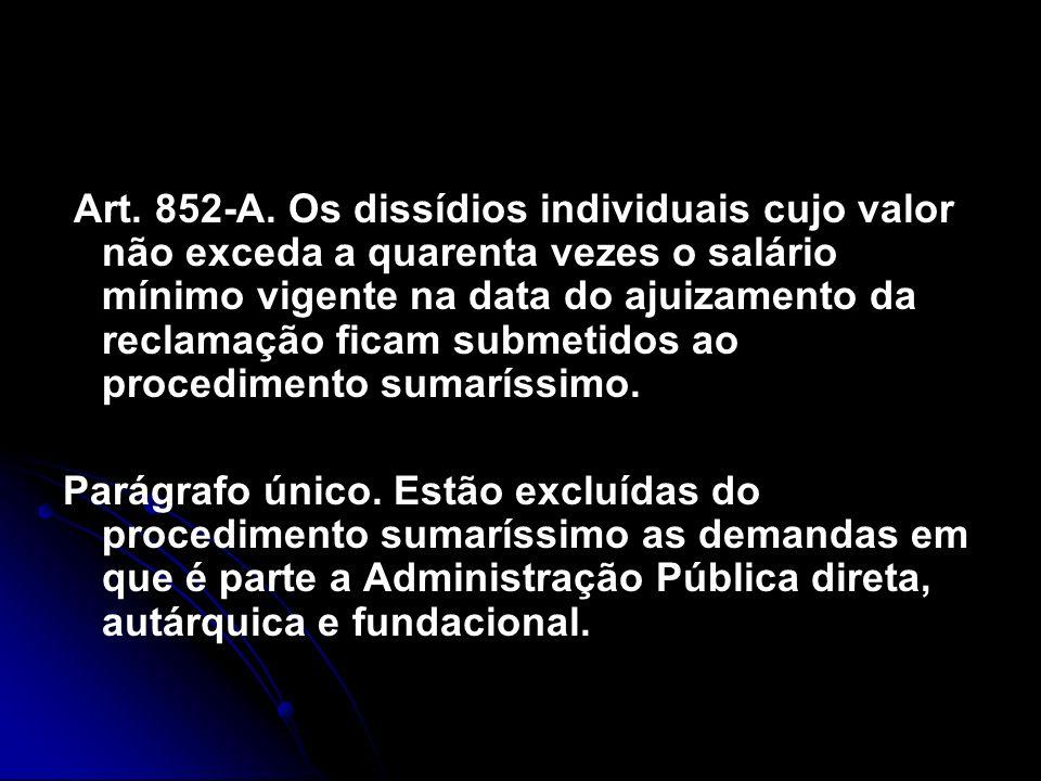 Art. 852-A. Os dissídios individuais cujo valor não exceda a quarenta vezes o salário mínimo vigente na data do ajuizamento da reclamação ficam submet