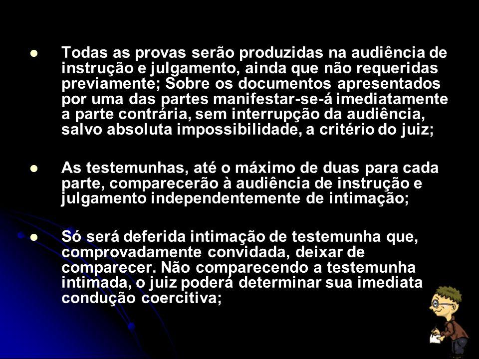 Todas as provas serão produzidas na audiência de instrução e julgamento, ainda que não requeridas previamente; Sobre os documentos apresentados por uma das partes manifestar-se-á imediatamente a parte contrária, sem interrupção da audiência, salvo absoluta impossibilidade, a critério do juiz; As testemunhas, até o máximo de duas para cada parte, comparecerão à audiência de instrução e julgamento independentemente de intimação; Só será deferida intimação de testemunha que, comprovadamente convidada, deixar de comparecer.