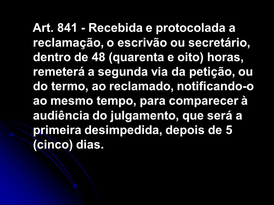 Art. 841 - Recebida e protocolada a reclamação, o escrivão ou secretário, dentro de 48 (quarenta e oito) horas, remeterá a segunda via da petição, ou