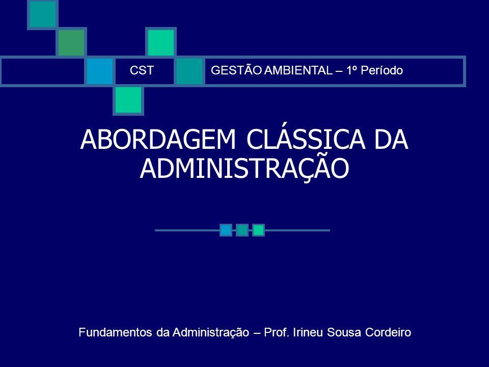 ABORDAGEM CLÁSSICA DA ADMINISTRAÇÃO CSTGESTÃO AMBIENTAL – 1º Período Fundamentos da Administração – Prof. Irineu Sousa Cordeiro