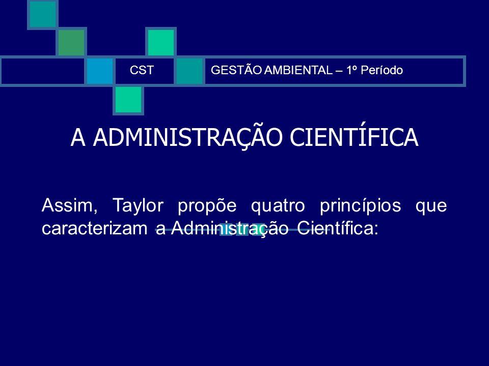A ADMINISTRAÇÃO CIENTÍFICA CSTGESTÃO AMBIENTAL – 1º Período Assim, Taylor propõe quatro princípios que caracterizam a Administração Científica: