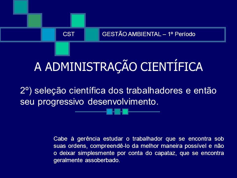 A ADMINISTRAÇÃO CIENTÍFICA CSTGESTÃO AMBIENTAL – 1º Período 2º) seleção científica dos trabalhadores e então seu progressivo desenvolvimento. Cabe à g