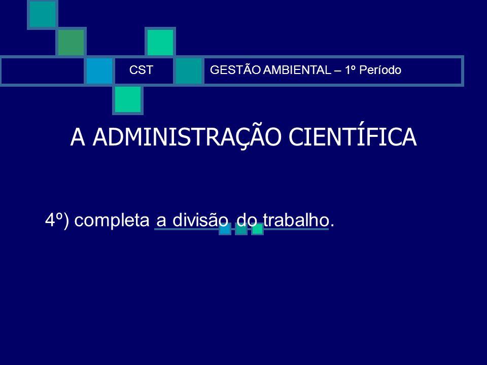 A ADMINISTRAÇÃO CIENTÍFICA CSTGESTÃO AMBIENTAL – 1º Período 4º) completa a divisão do trabalho.