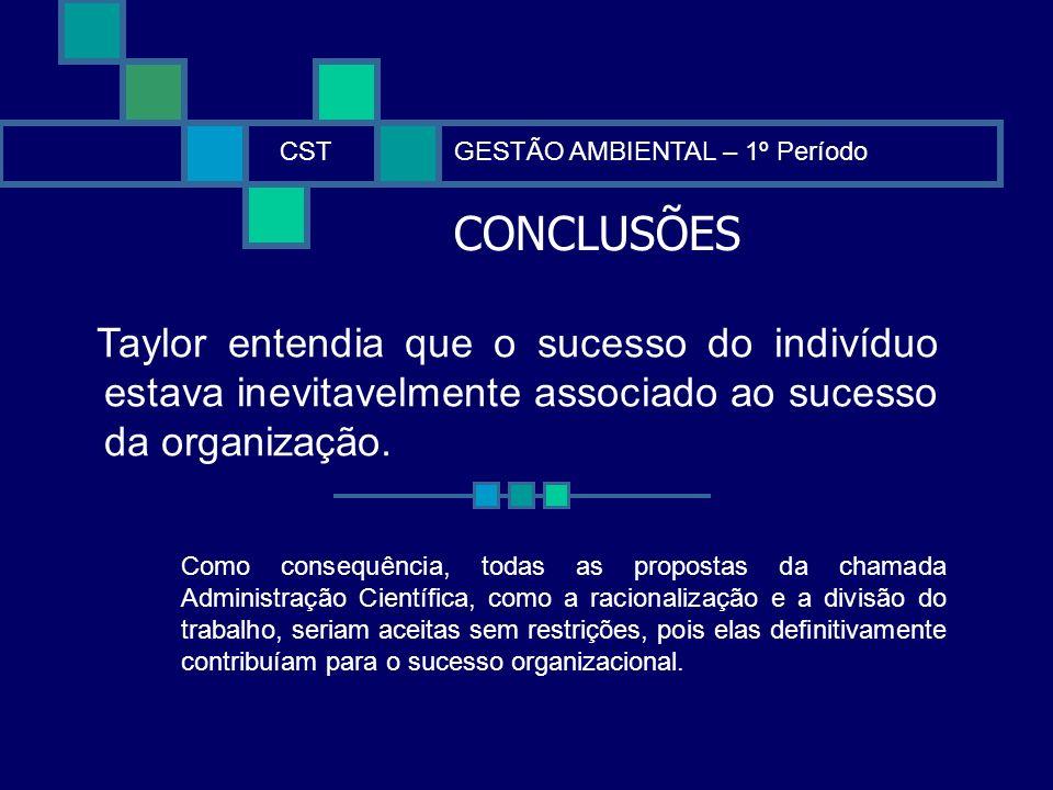CONCLUSÕES CSTGESTÃO AMBIENTAL – 1º Período Taylor entendia que o sucesso do indivíduo estava inevitavelmente associado ao sucesso da organização. Com
