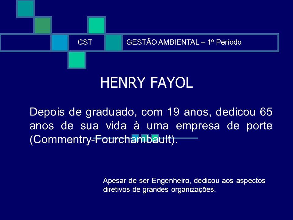 HENRY FAYOL CSTGESTÃO AMBIENTAL – 1º Período Depois de graduado, com 19 anos, dedicou 65 anos de sua vida à uma empresa de porte (Commentry-Fourchamba
