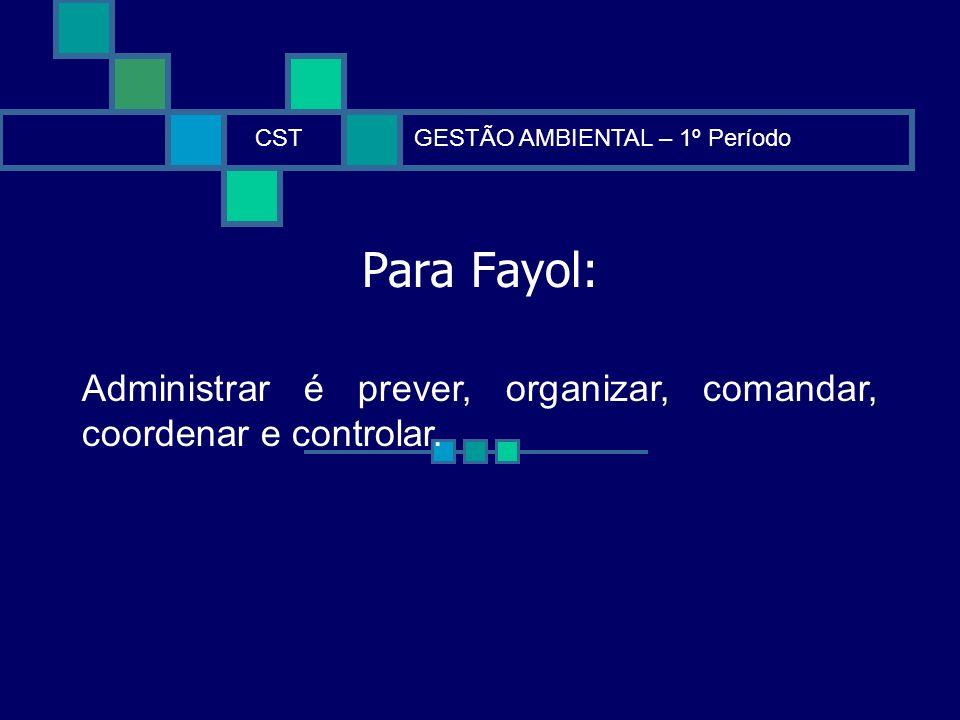 Para Fayol: CSTGESTÃO AMBIENTAL – 1º Período Administrar é prever, organizar, comandar, coordenar e controlar.