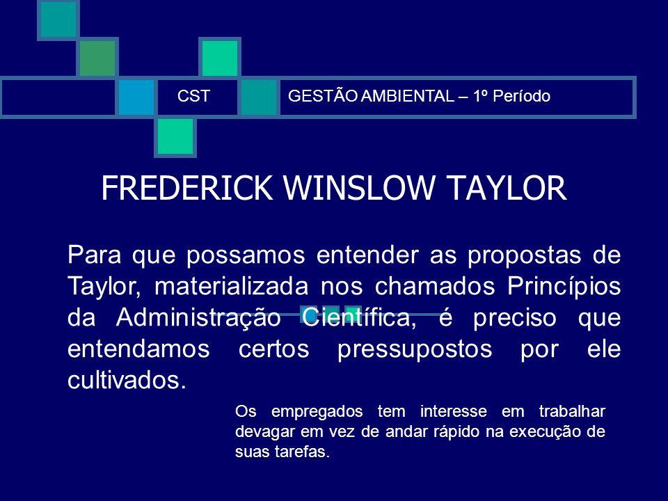FREDERICK WINSLOW TAYLOR CSTGESTÃO AMBIENTAL – 1º Período Para que possamos entender as propostas de Taylor, materializada nos chamados Princípios da