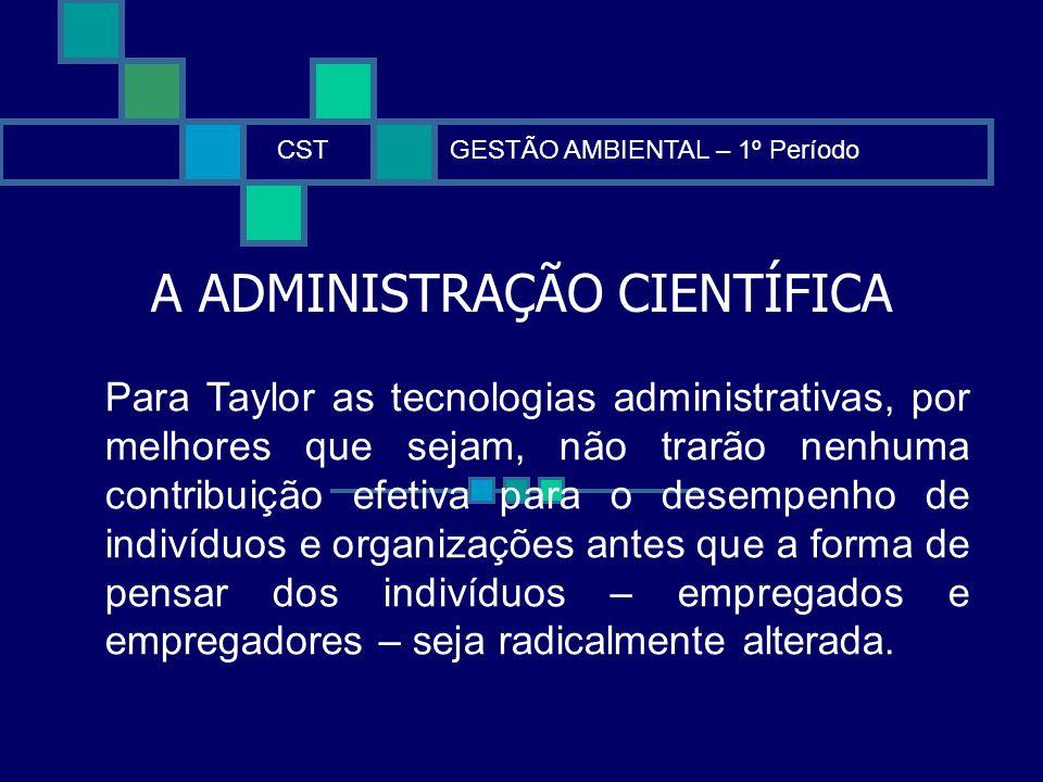 A ADMINISTRAÇÃO CIENTÍFICA CSTGESTÃO AMBIENTAL – 1º Período Para Taylor as tecnologias administrativas, por melhores que sejam, não trarão nenhuma con