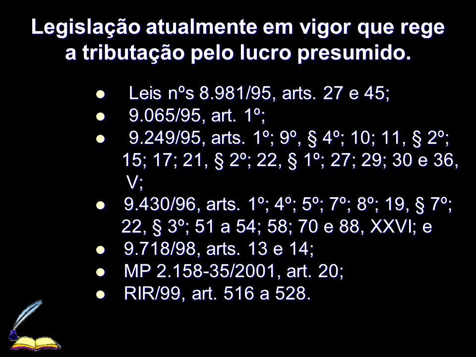 XXXXXXXxXXXXXXXx Legislação atualmente em vigor que rege a tributação pelo lucro presumido. Leis nºs 8.981/95, arts. 27 e 45; Leis nºs 8.981/95, arts.