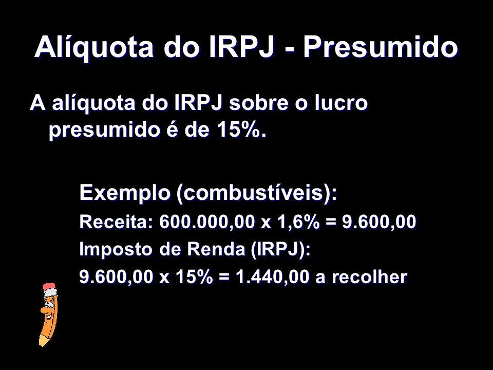 XXXXXXXxXXXXXXXx Alíquota do IRPJ - Presumido A alíquota do IRPJ sobre o lucro presumido é de 15%. Exemplo (combustíveis): Receita: 600.000,00 x 1,6%
