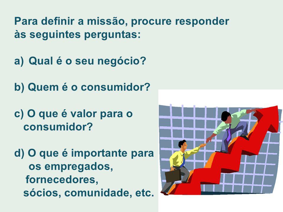 Para definir a missão, procure responder às seguintes perguntas: a) Qual é o seu negócio? b) Quem é o consumidor? c) O que é valor para o consumidor?