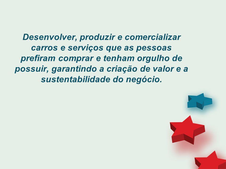 Desenvolver, produzir e comercializar carros e serviços que as pessoas prefiram comprar e tenham orgulho de possuir, garantindo a criação de valor e a