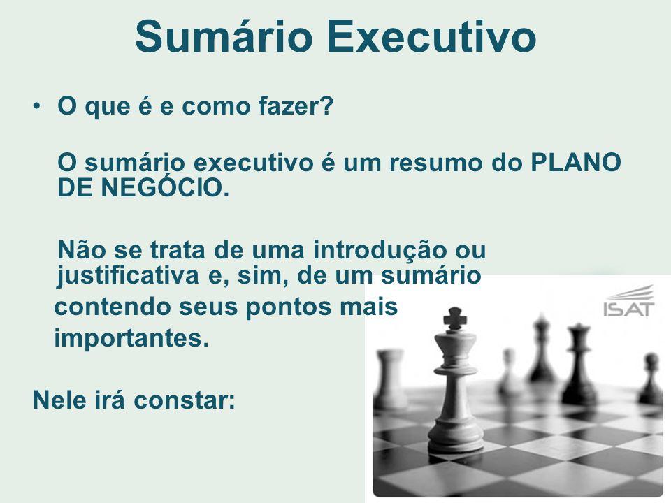 Sumário Executivo O que é e como fazer? O sumário executivo é um resumo do PLANO DE NEGÓCIO. Não se trata de uma introdução ou justificativa e, sim, d