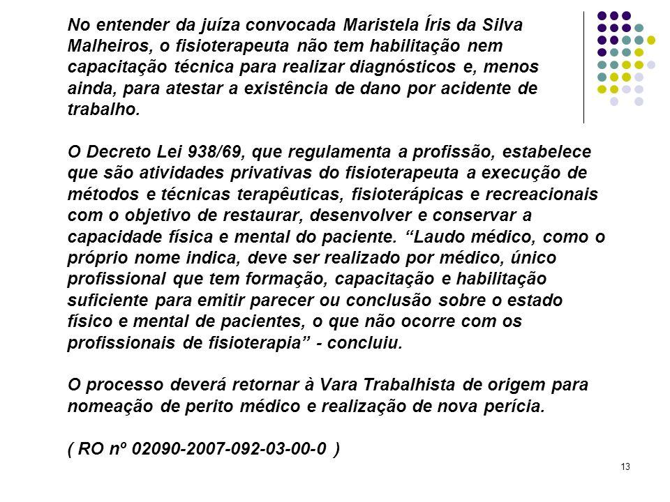 13 No entender da juíza convocada Maristela Íris da Silva Malheiros, o fisioterapeuta não tem habilitação nem capacitação técnica para realizar diagnó