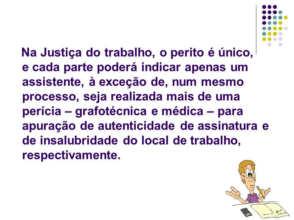14 Na Justiça do trabalho, o perito é único, e cada parte poderá indicar apenas um assistente, à exceção de, num mesmo processo, seja realizada mais d