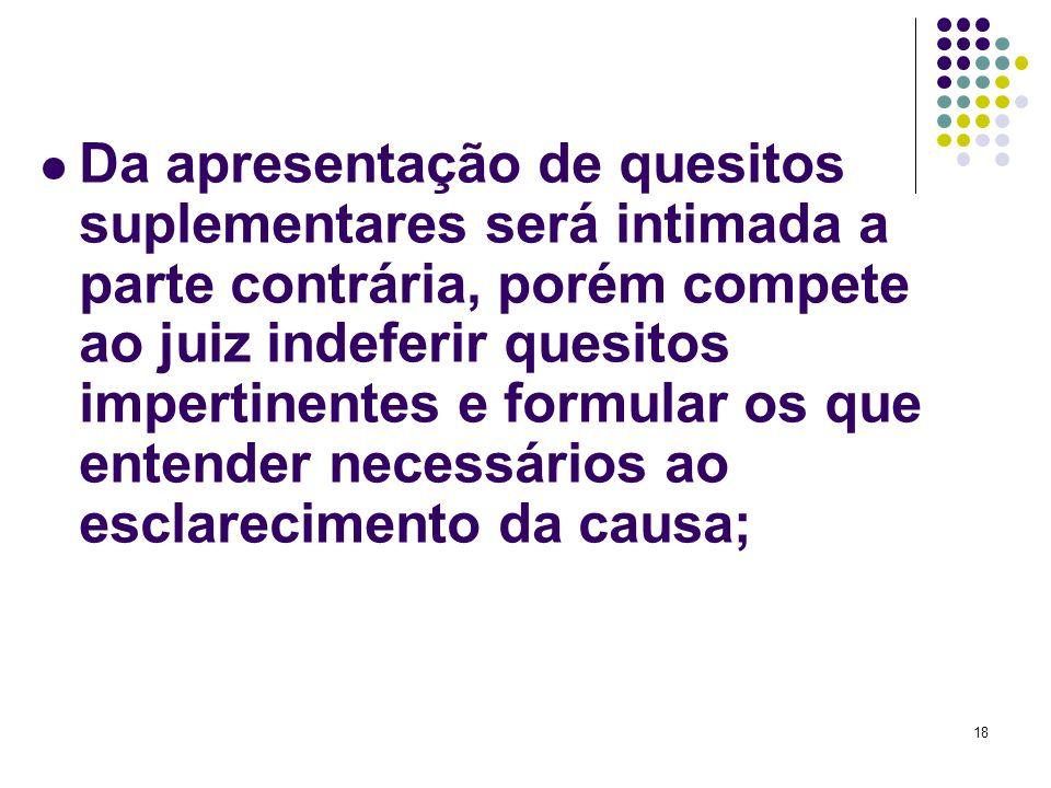 18 Da apresentação de quesitos suplementares será intimada a parte contrária, porém compete ao juiz indeferir quesitos impertinentes e formular os que