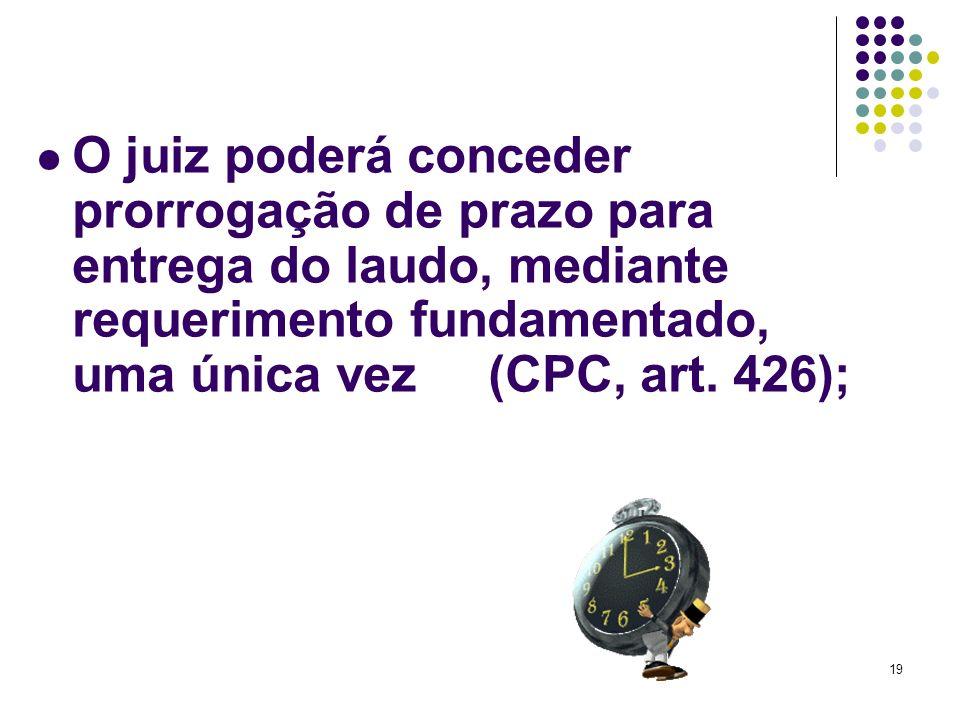 19 O juiz poderá conceder prorrogação de prazo para entrega do laudo, mediante requerimento fundamentado, uma única vez (CPC, art. 426);