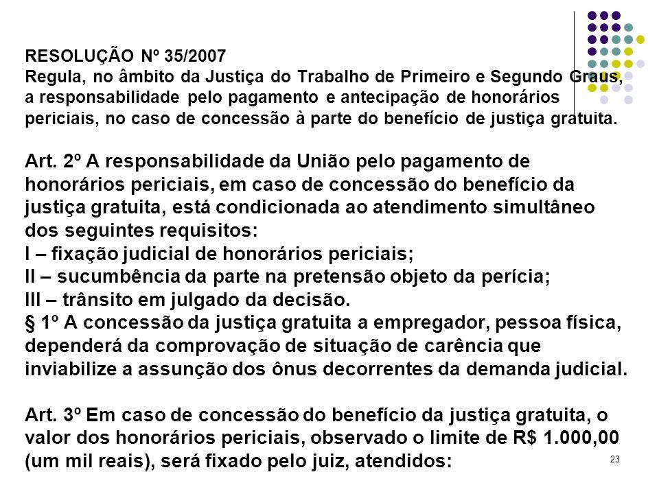 23 RESOLUÇÃO Nº 35/2007 Regula, no âmbito da Justiça do Trabalho de Primeiro e Segundo Graus, a responsabilidade pelo pagamento e antecipação de honor