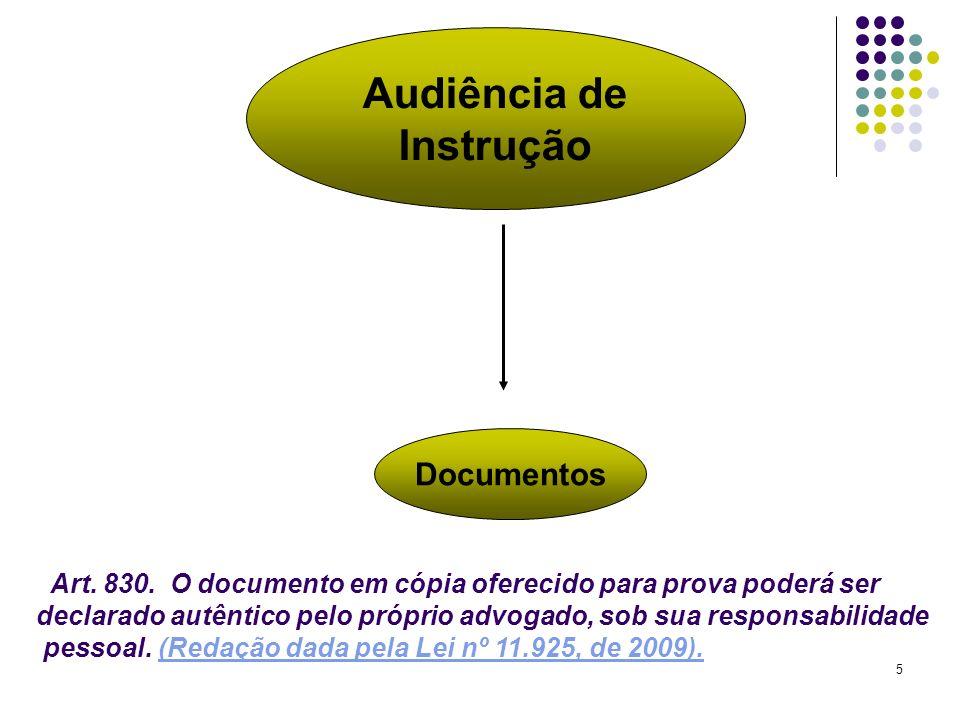 5 Audiência de Instrução Documentos Art. 830. O documento em cópia oferecido para prova poderá ser declarado autêntico pelo próprio advogado, sob sua