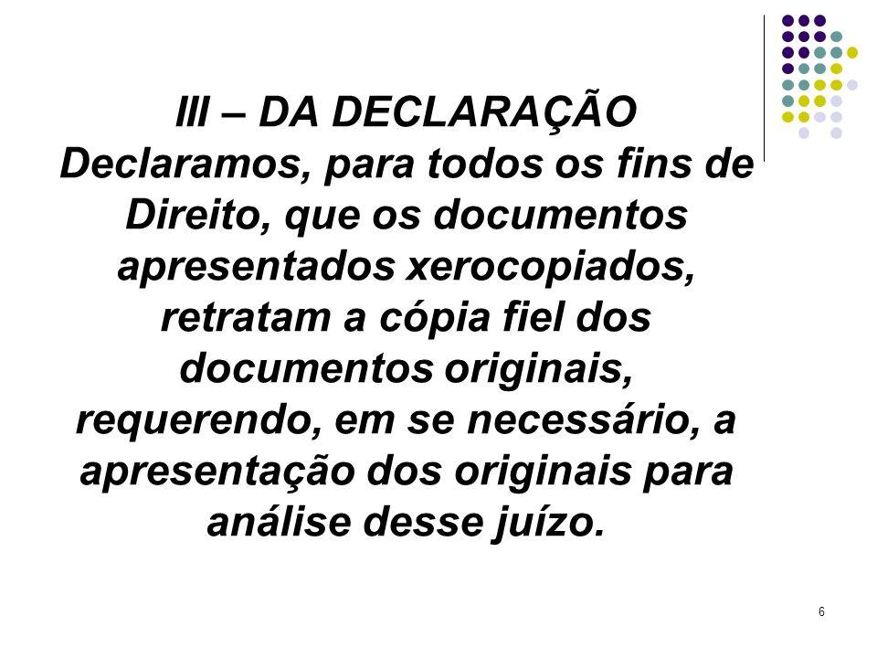 6 III – DA DECLARAÇÃO Declaramos, para todos os fins de Direito, que os documentos apresentados xerocopiados, retratam a cópia fiel dos documentos ori