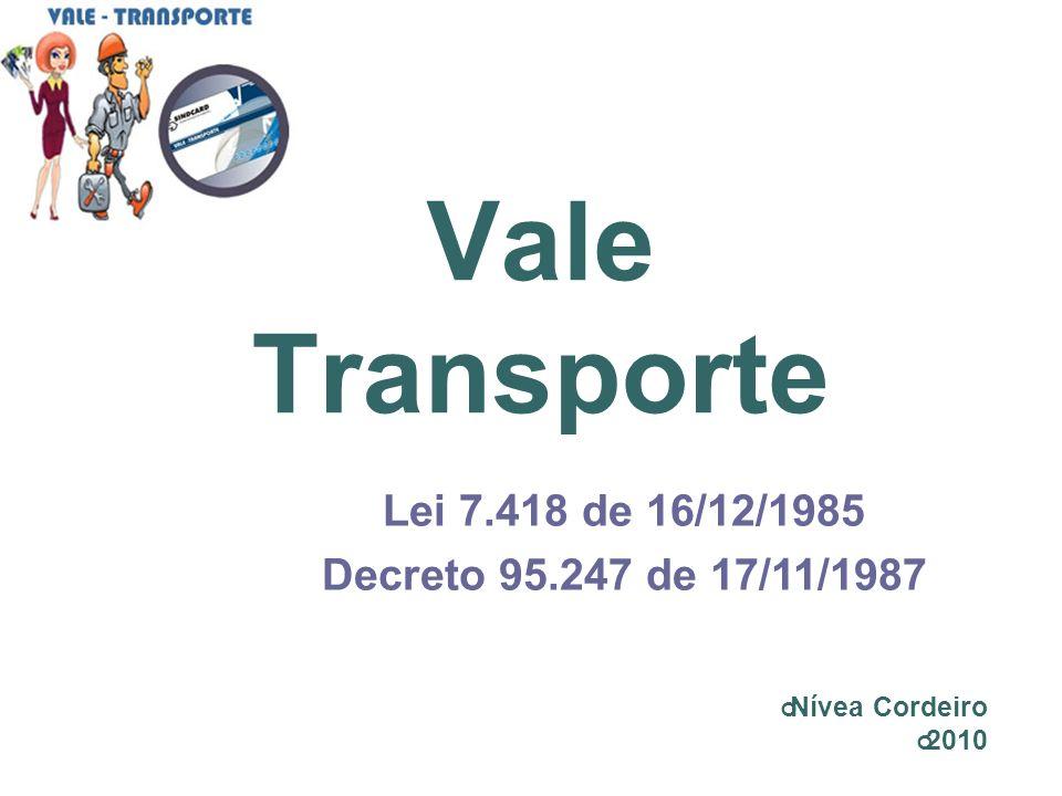 Vale Transporte Lei 7.418 de 16/12/1985 Decreto 95.247 de 17/11/1987 Nívea Cordeiro 2010