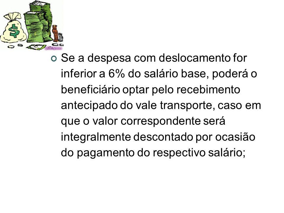 Se a despesa com deslocamento for inferior a 6% do salário base, poderá o beneficiário optar pelo recebimento antecipado do vale transporte, caso em q