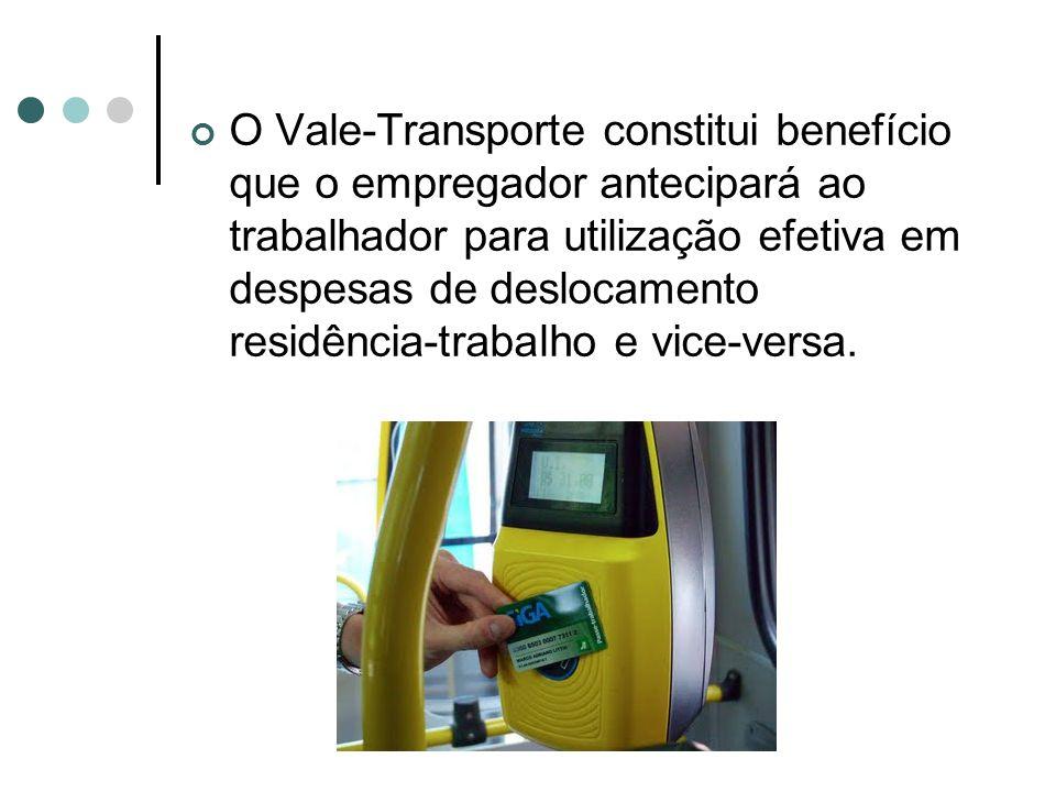 O Vale-Transporte constitui benefício que o empregador antecipará ao trabalhador para utilização efetiva em despesas de deslocamento residência-trabal