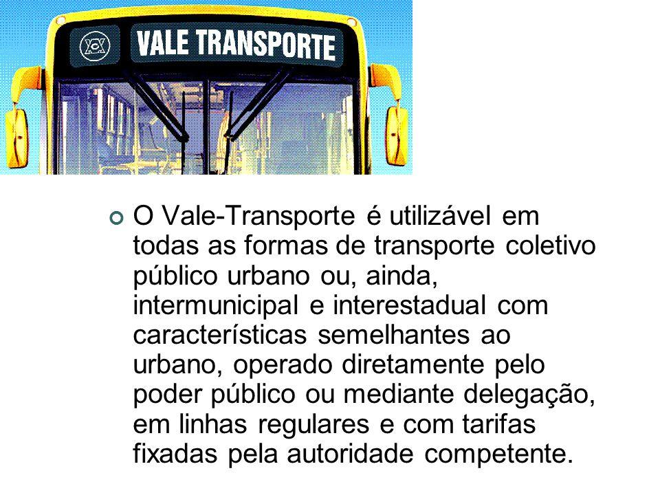 O Vale-Transporte é utilizável em todas as formas de transporte coletivo público urbano ou, ainda, intermunicipal e interestadual com características