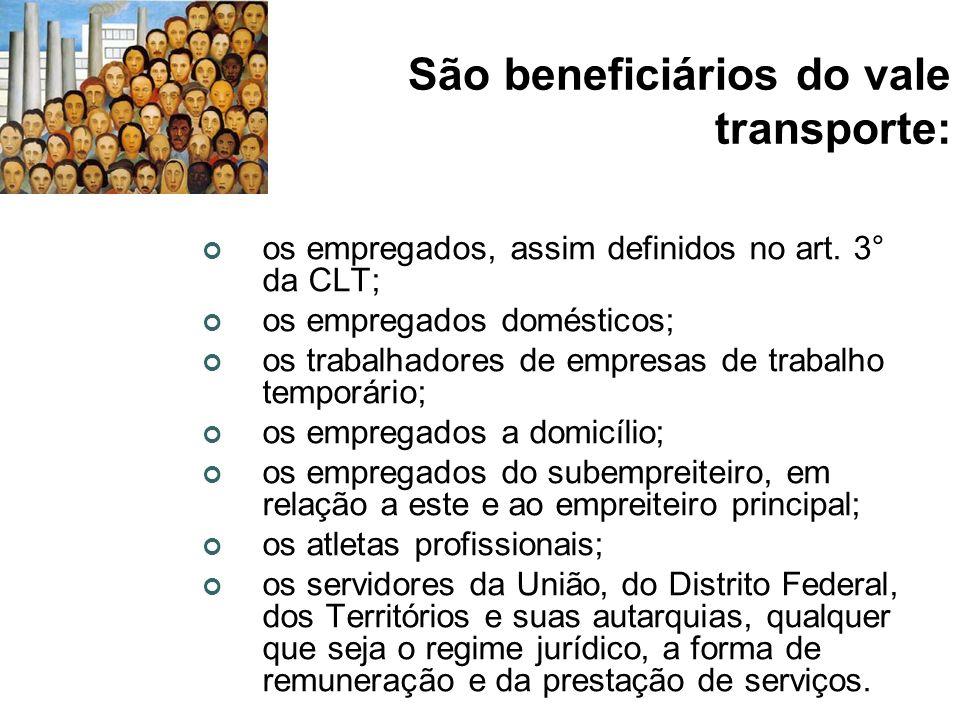 São beneficiários do vale transporte: os empregados, assim definidos no art. 3° da CLT; os empregados domésticos; os trabalhadores de empresas de trab