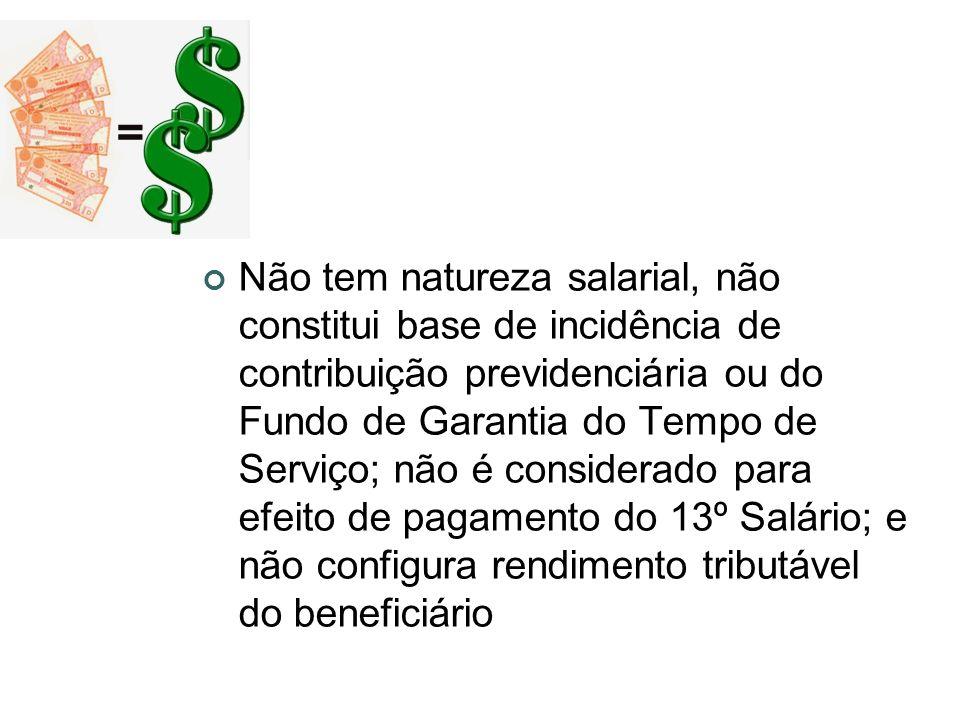 Não tem natureza salarial, não constitui base de incidência de contribuição previdenciária ou do Fundo de Garantia do Tempo de Serviço; não é consider