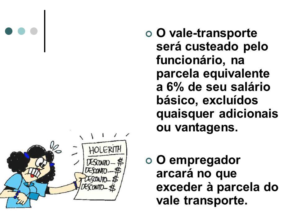 O vale-transporte será custeado pelo funcionário, na parcela equivalente a 6% de seu salário básico, excluídos quaisquer adicionais ou vantagens. O em