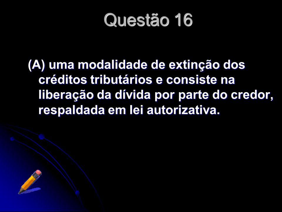 Questão 16 Segundo o Código Tributário Nacional, remissão é (A) uma modalidade de extinção dos créditos tributários e consiste na liberação da dívida