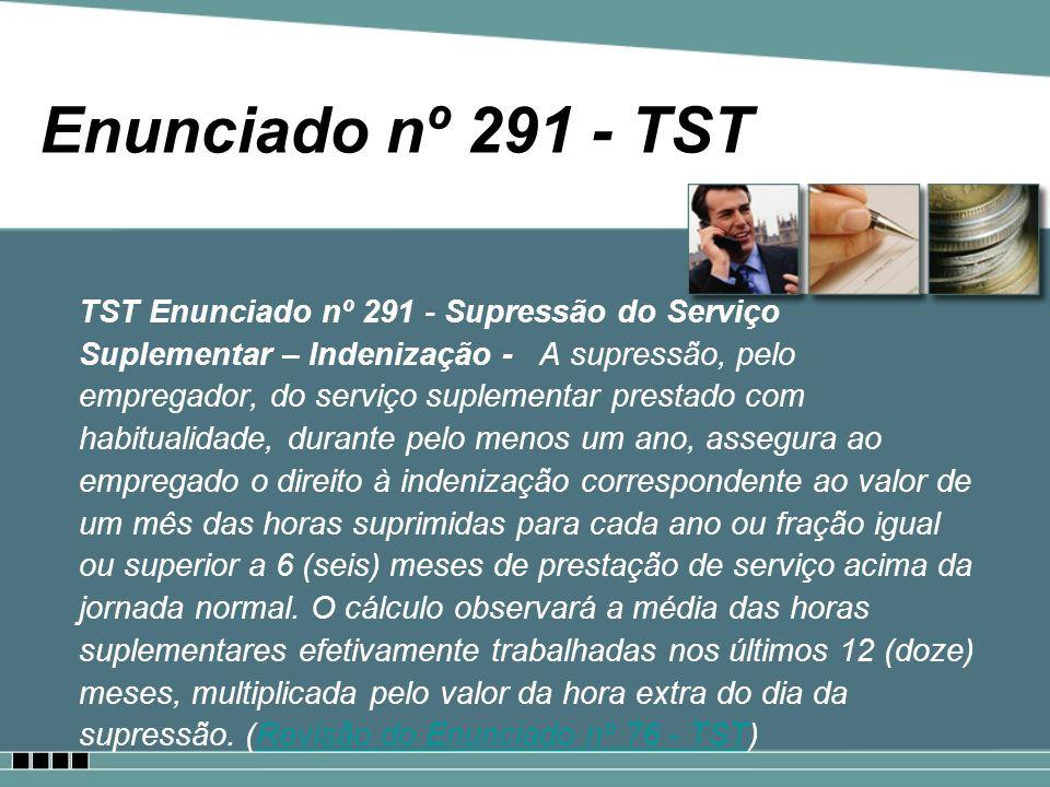 Enunciado nº 291 - TST TST Enunciado nº 291 - Supressão do Serviço Suplementar – Indenização - A supressão, pelo empregador, do serviço suplementar pr