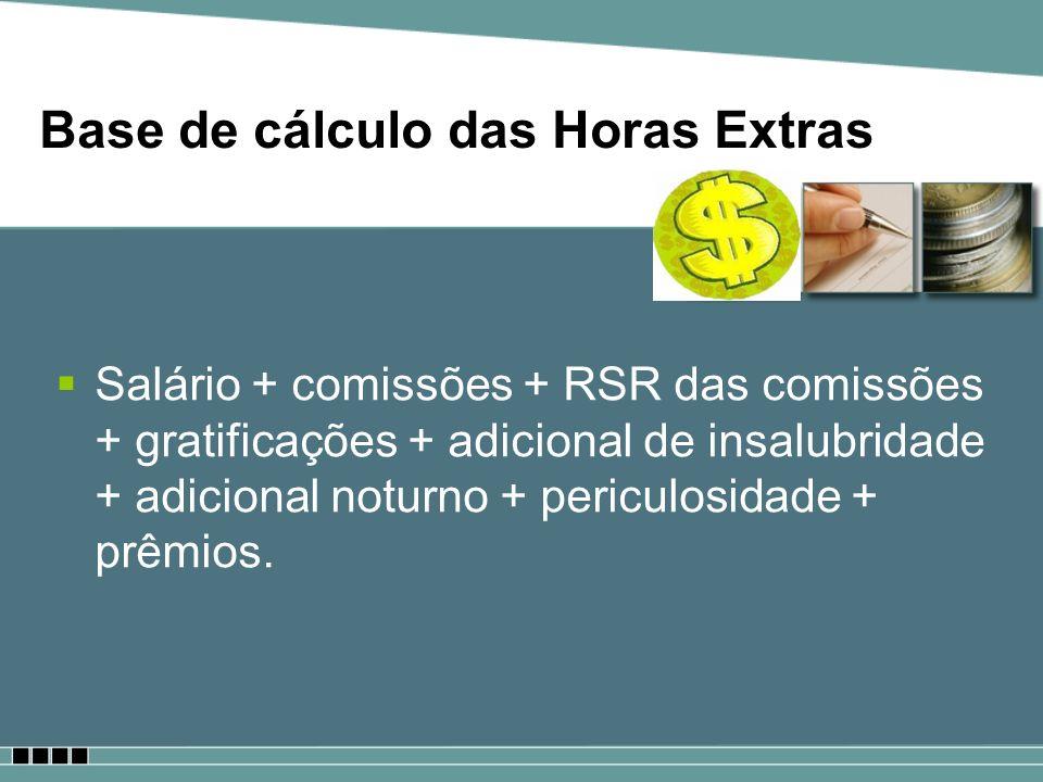 Base de cálculo das Horas Extras Salário + comissões + RSR das comissões + gratificações + adicional de insalubridade + adicional noturno + periculosi