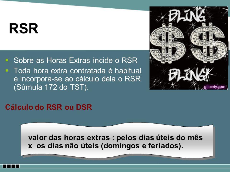RSR Sobre as Horas Extras incide o RSR Toda hora extra contratada é habitual e incorpora-se ao cálculo dela o RSR (Súmula 172 do TST). Cálculo do RSR