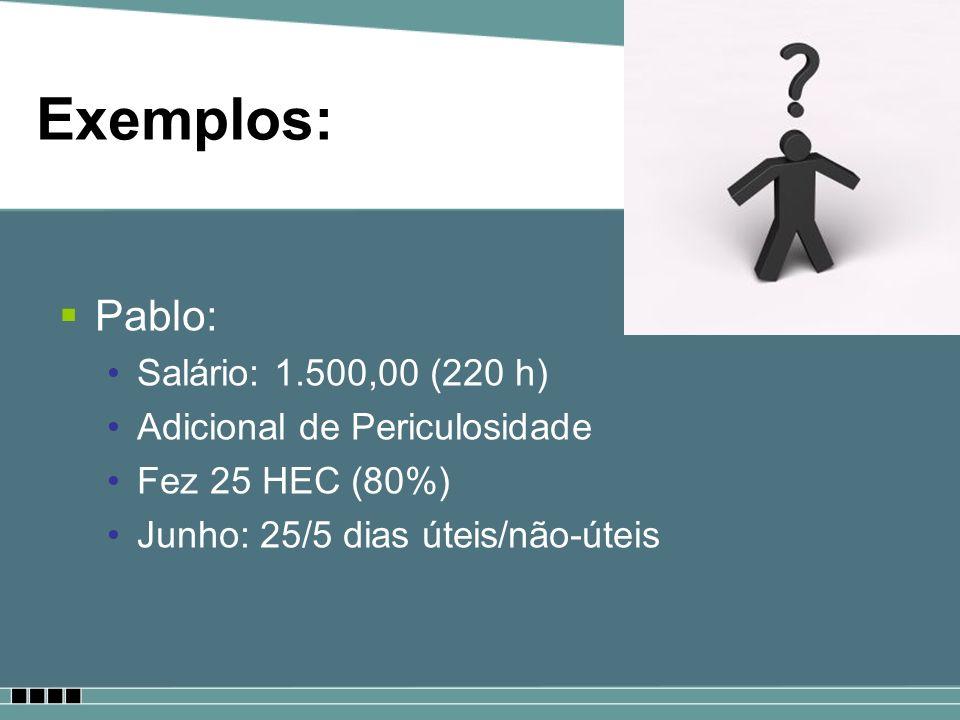 Exemplos: Pablo: Salário: 1.500,00 (220 h) Adicional de Periculosidade Fez 25 HEC (80%) Junho: 25/5 dias úteis/não-úteis