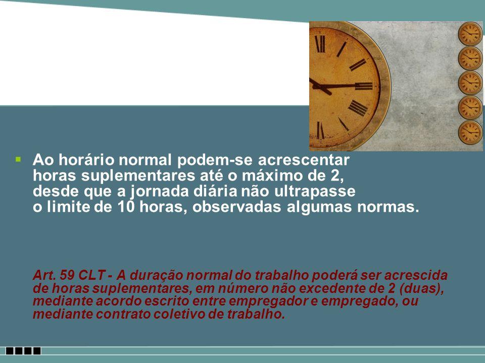 Ao horário normal podem-se acrescentar horas suplementares até o máximo de 2, desde que a jornada diária não ultrapasse o limite de 10 horas, observad
