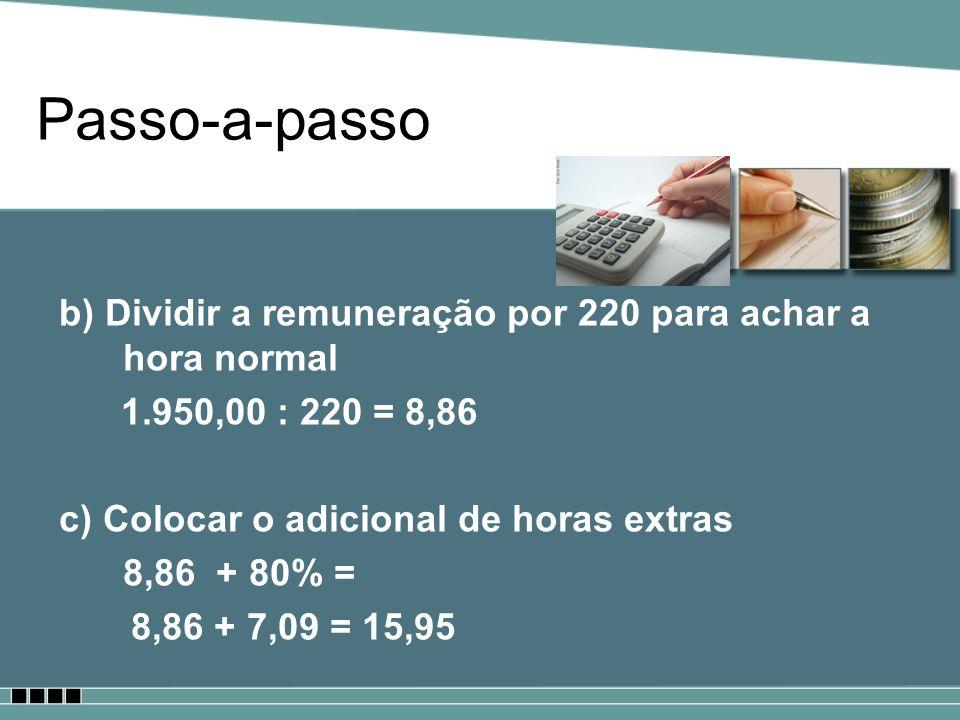 Passo-a-passo b) Dividir a remuneração por 220 para achar a hora normal 1.950,00 : 220 = 8,86 c) Colocar o adicional de horas extras 8,86 + 80% = 8,86