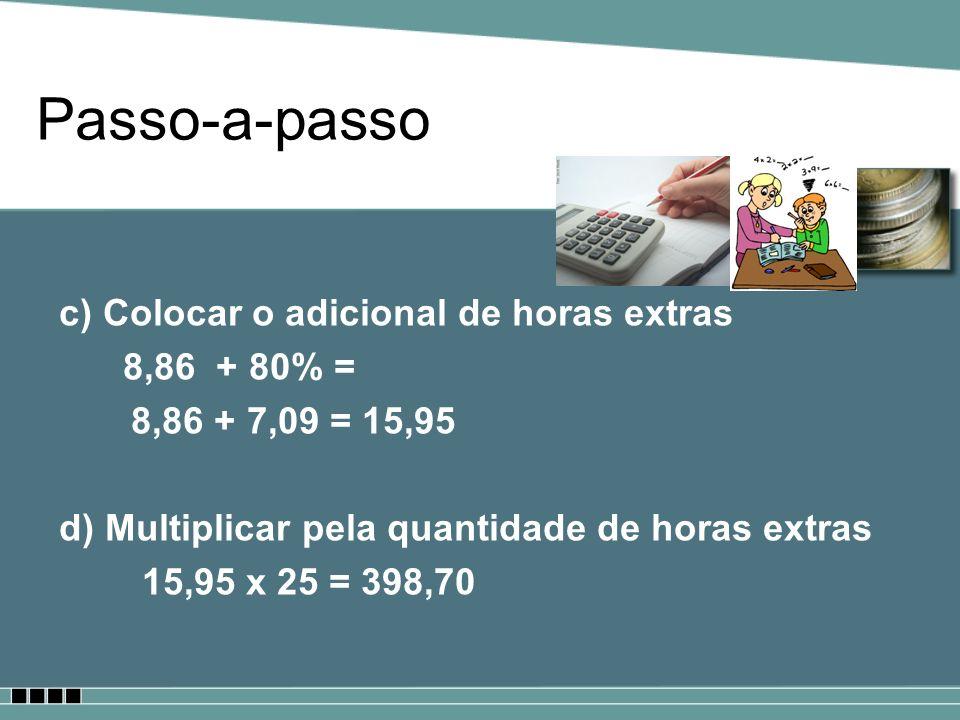 Passo-a-passo c) Colocar o adicional de horas extras 8,86 + 80% = 8,86 + 7,09 = 15,95 d) Multiplicar pela quantidade de horas extras 15,95 x 25 = 398,
