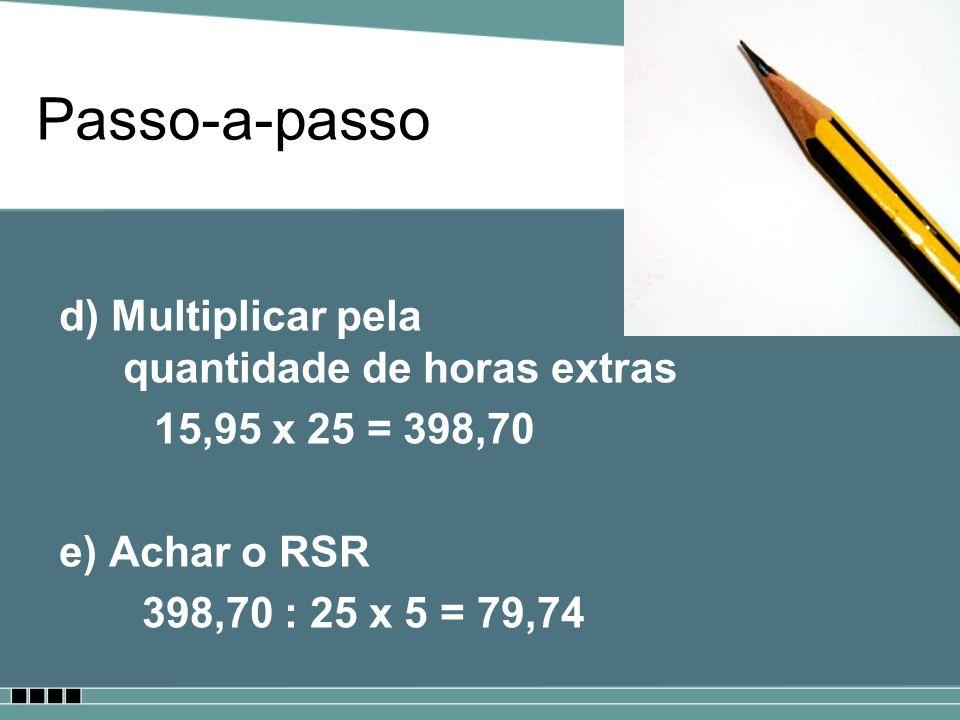 Passo-a-passo d) Multiplicar pela quantidade de horas extras 15,95 x 25 = 398,70 e) Achar o RSR 398,70 : 25 x 5 = 79,74