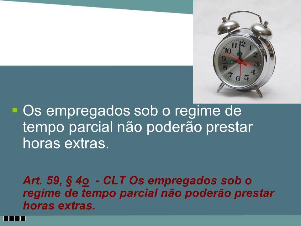 Os empregados sob o regime de tempo parcial não poderão prestar horas extras. Art. 59, § 4o - CLT Os empregados sob o regime de tempo parcial não pode