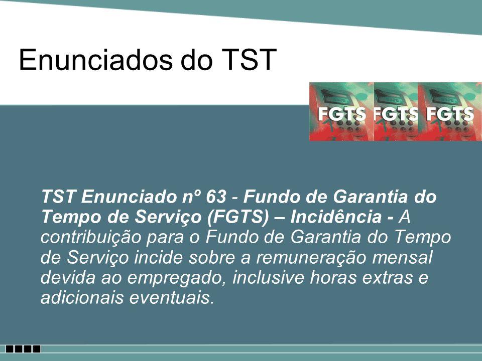 Enunciados do TST TST Enunciado nº 63 - Fundo de Garantia do Tempo de Serviço (FGTS) – Incidência - A contribuição para o Fundo de Garantia do Tempo d