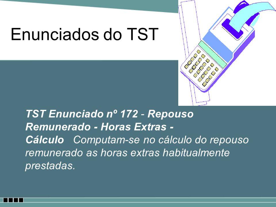 Enunciados do TST TST Enunciado nº 172 - Repouso Remunerado - Horas Extras - Cálculo Computam-se no cálculo do repouso remunerado as horas extras habi