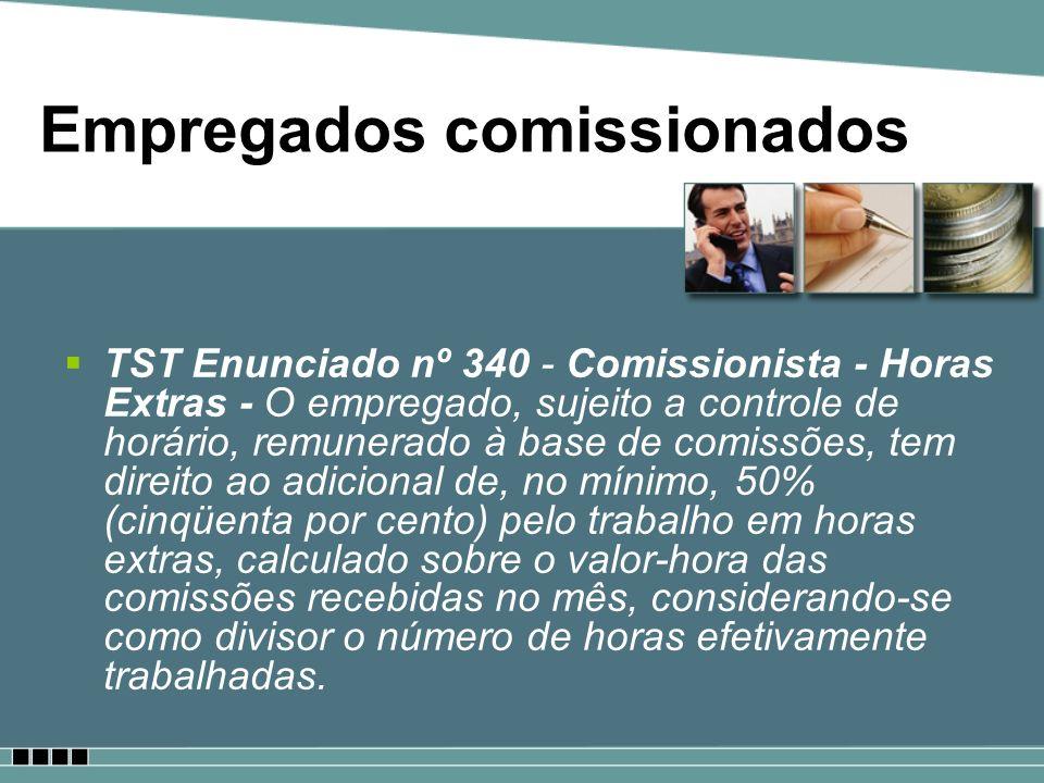 Empregados comissionados TST Enunciado nº 340 - Comissionista - Horas Extras - O empregado, sujeito a controle de horário, remunerado à base de comiss
