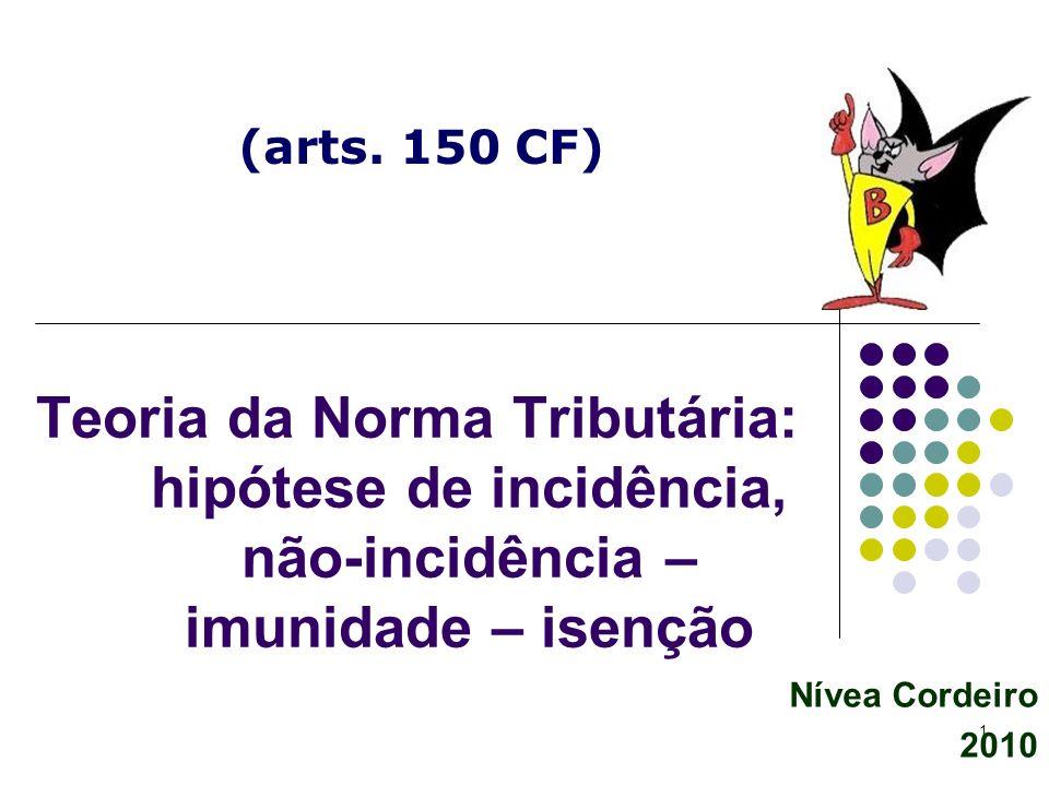1 Nívea Cordeiro 2010 Teoria da Norma Tributária: hipótese de incidência, não-incidência – imunidade – isenção (arts. 150 CF)